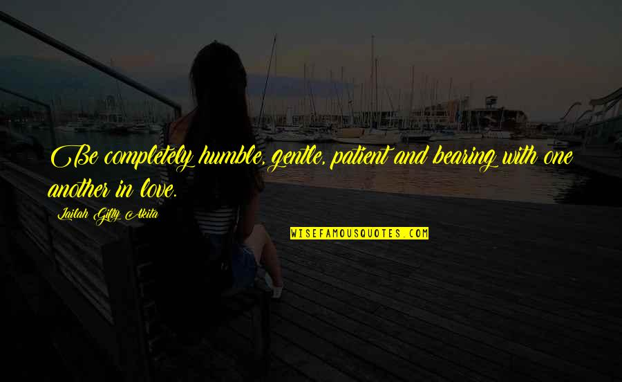 Love Gentle Quotes By Lailah Gifty Akita: Be completely humble, gentle, patient and bearing with