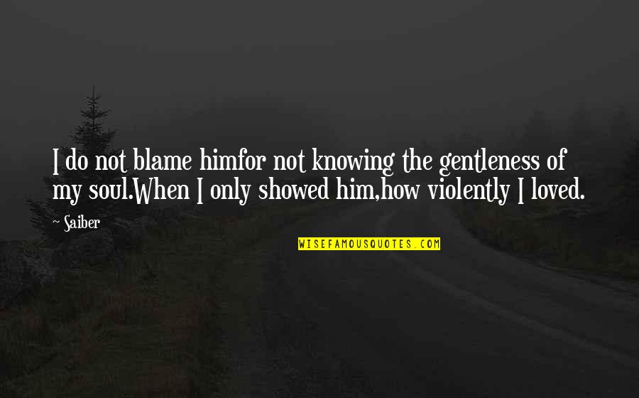Love Gentle Quotes By Saiber: I do not blame himfor not knowing the