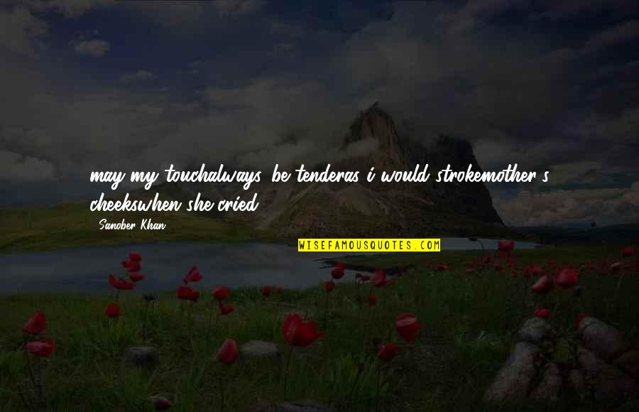 Love Gentle Quotes By Sanober Khan: may my touchalways...be tenderas i would strokemother's cheekswhen