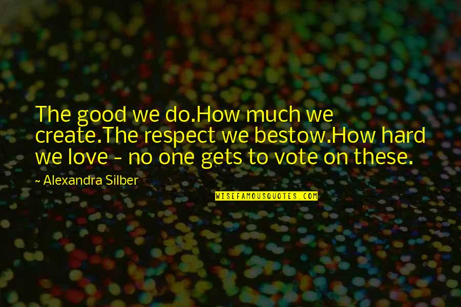 Love Gets Hard Quotes By Alexandra Silber: The good we do.How much we create.The respect