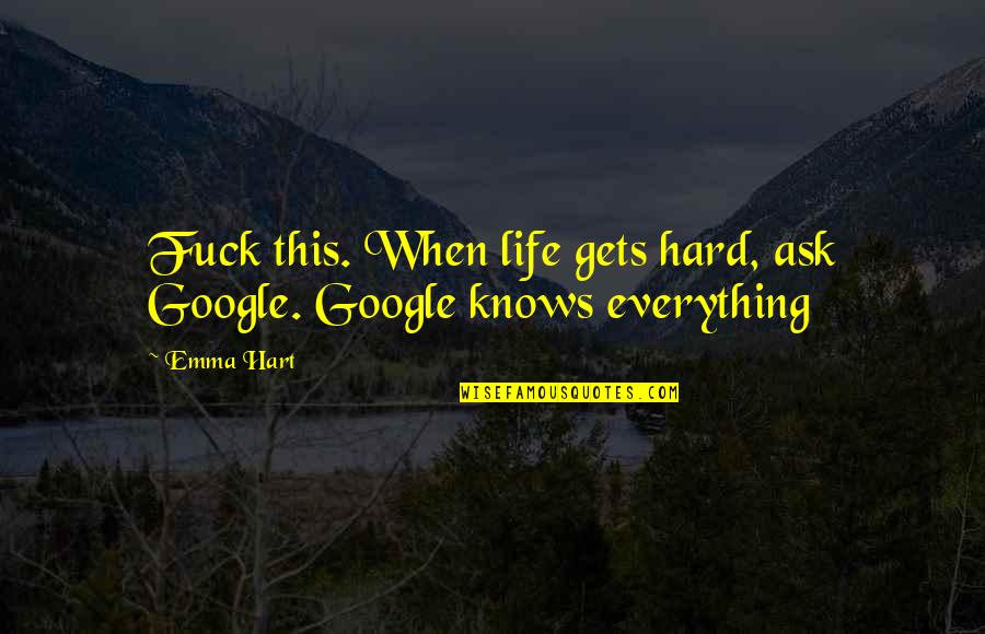 Love Gets Hard Quotes By Emma Hart: Fuck this. When life gets hard, ask Google.