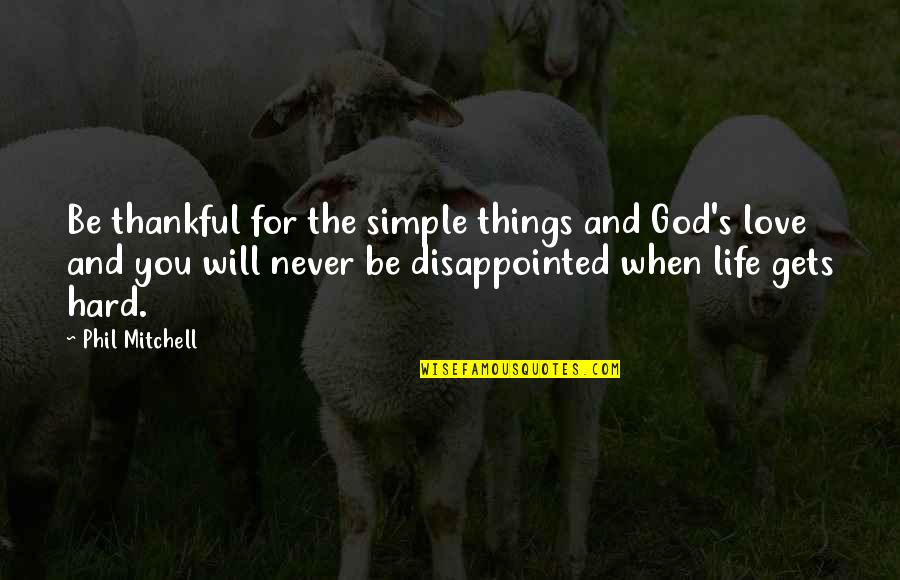 Love Gets Hard Quotes By Phil Mitchell: Be thankful for the simple things and God's