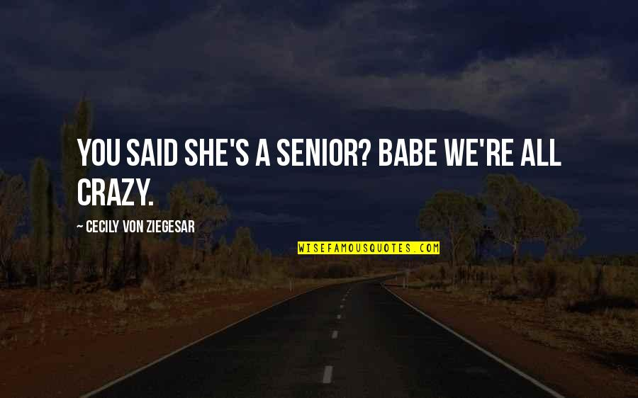 Love Gossip Girl Quotes By Cecily Von Ziegesar: You said she's a senior? Babe we're ALL