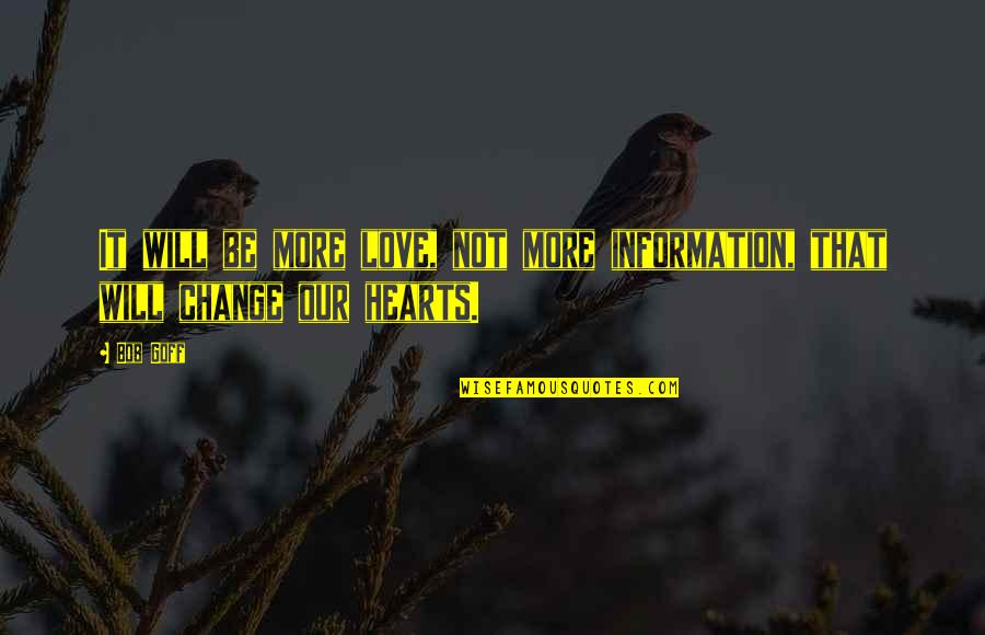 Love Hearts Quotes By Bob Goff: It will be more love, not more information,