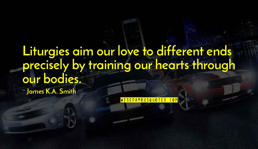 Love Hearts Quotes By James K.A. Smith: Liturgies aim our love to different ends precisely