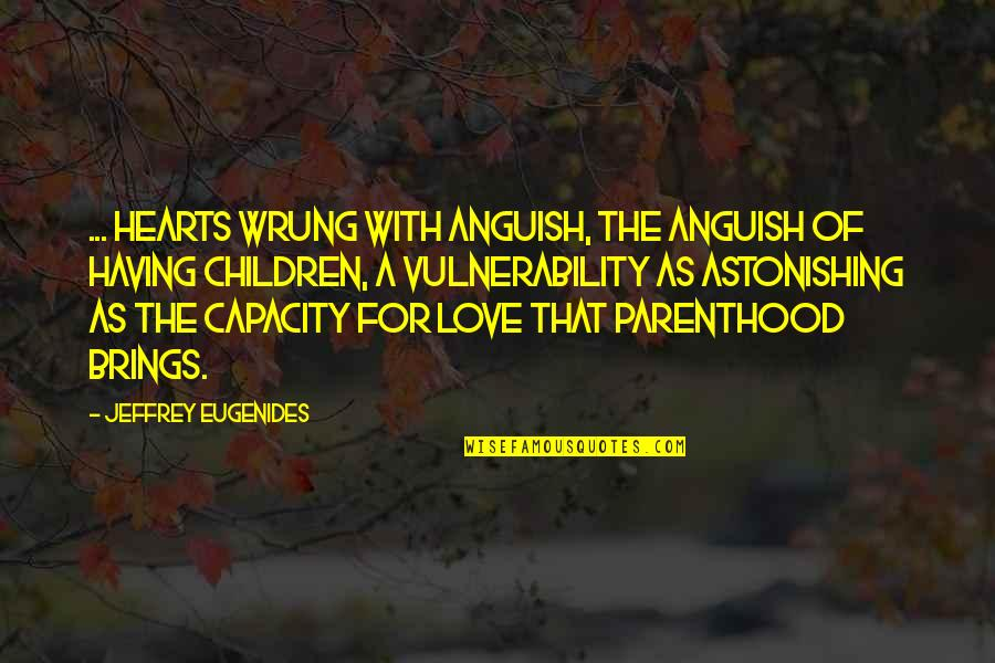 Love Hearts Quotes By Jeffrey Eugenides: ... hearts wrung with anguish, the anguish of