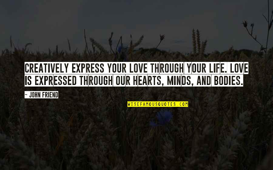 Love Hearts Quotes By John Friend: Creatively express your love through your life. Love
