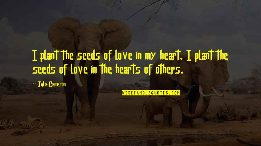 Love Hearts Quotes By Julia Cameron: I plant the seeds of love in my