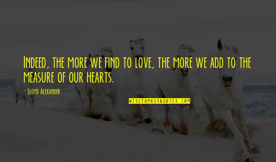 Love Hearts Quotes By Lloyd Alexander: Indeed, the more we find to love, the
