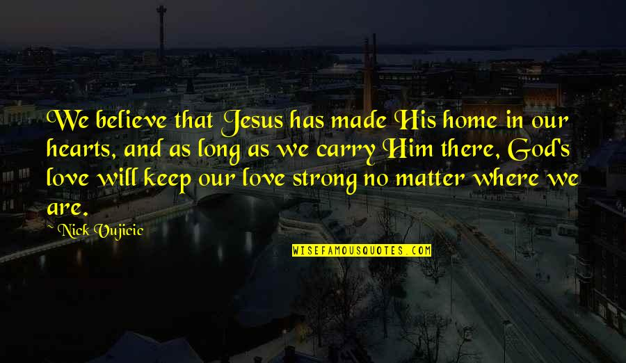 Love Hearts Quotes By Nick Vujicic: We believe that Jesus has made His home