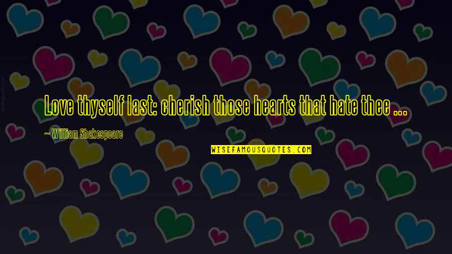 Love Hearts Quotes By William Shakespeare: Love thyself last: cherish those hearts that hate