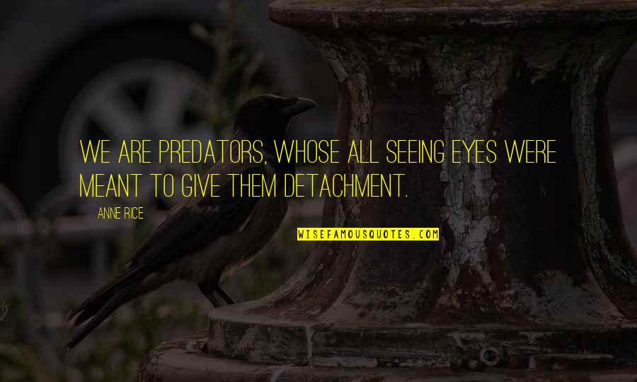 Love Him Like I Do Quotes By Anne Rice: We are predators, Whose all seeing eyes were