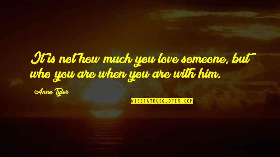 Love Him Much Quotes By Anne Tyler: It is not how much you love someone,