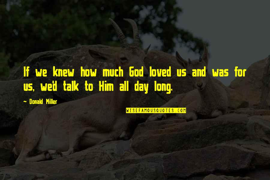 Love Him Much Quotes By Donald Miller: If we knew how much God loved us