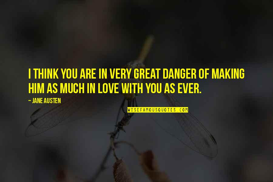 Love Him Much Quotes By Jane Austen: I think you are in very great danger