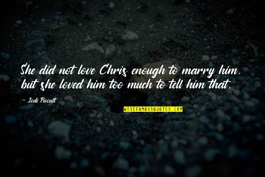 Love Him Much Quotes By Jodi Picoult: She did not love Chris enough to marry