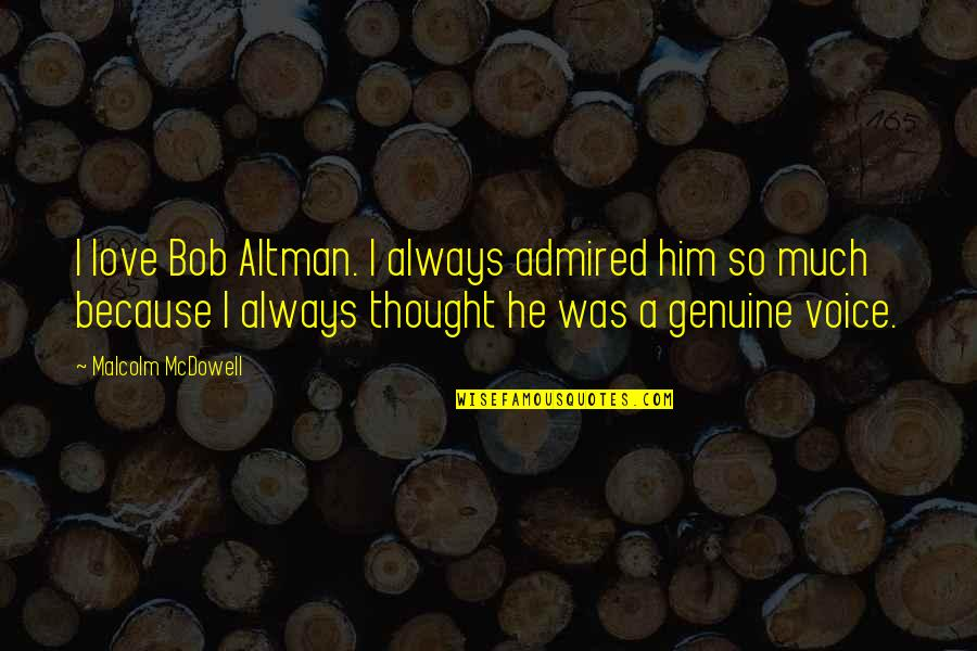 Love Him Much Quotes By Malcolm McDowell: I love Bob Altman. I always admired him
