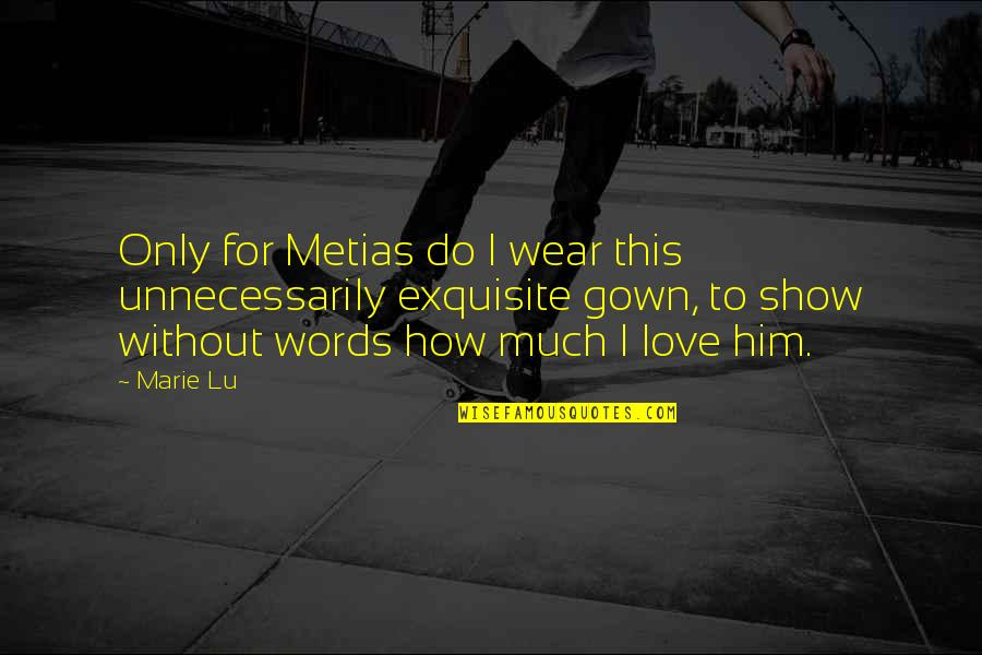 Love Him Much Quotes By Marie Lu: Only for Metias do I wear this unnecessarily