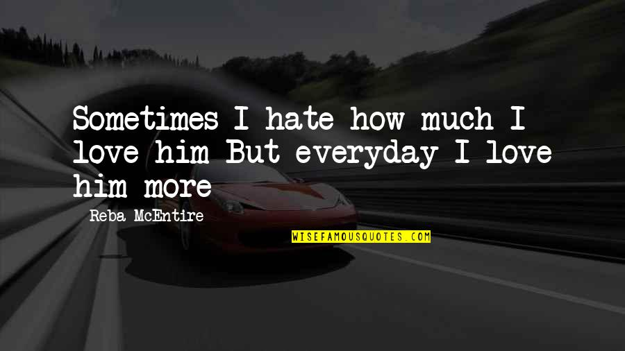 Love Him Much Quotes By Reba McEntire: Sometimes I hate how much I love him