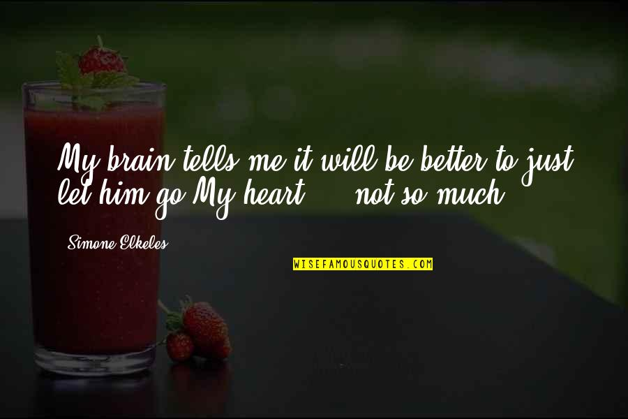 Love Him Much Quotes By Simone Elkeles: My brain tells me it will be better