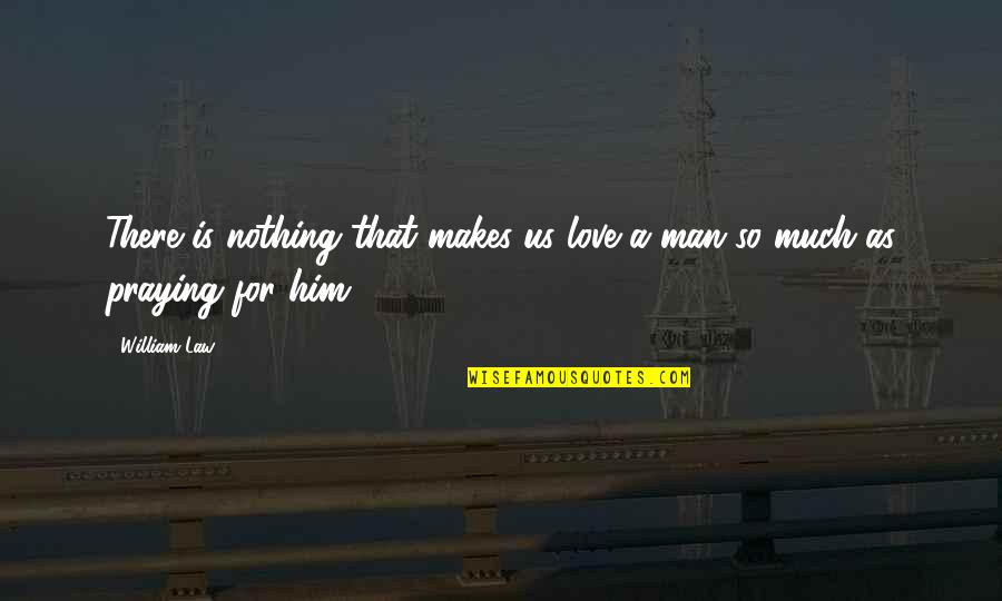 Love Him Much Quotes By William Law: There is nothing that makes us love a
