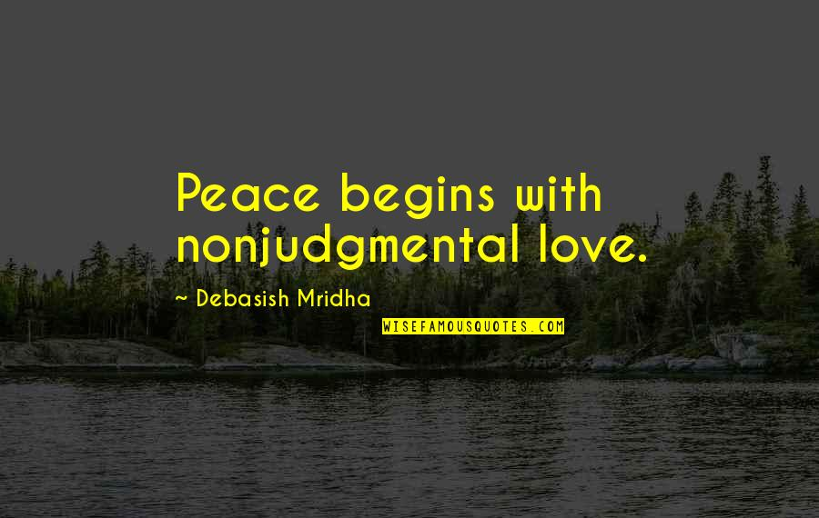 Love Hope Peace Happiness Quotes By Debasish Mridha: Peace begins with nonjudgmental love.