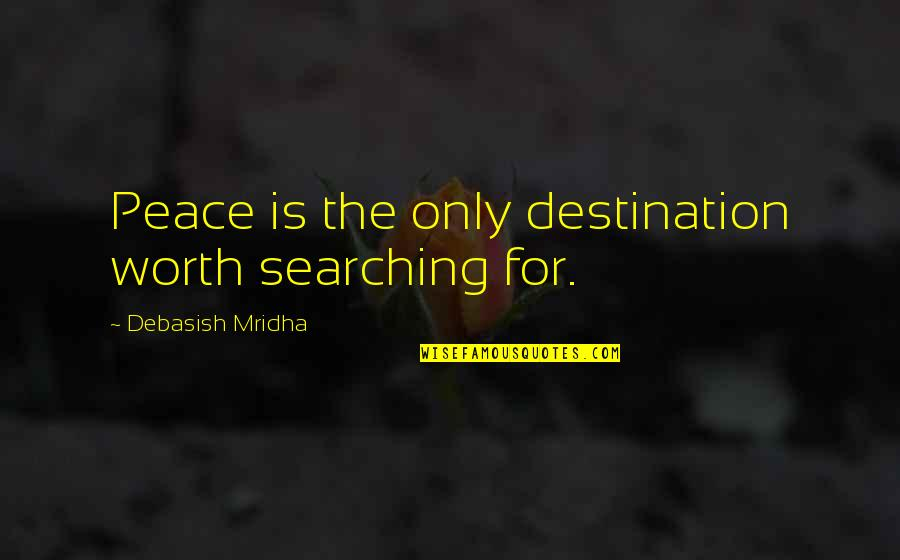 Love Hope Peace Happiness Quotes By Debasish Mridha: Peace is the only destination worth searching for.