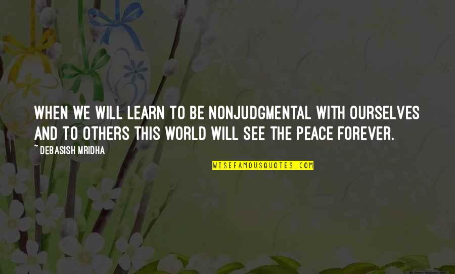 Love Hope Peace Happiness Quotes By Debasish Mridha: When we will learn to be nonjudgmental with