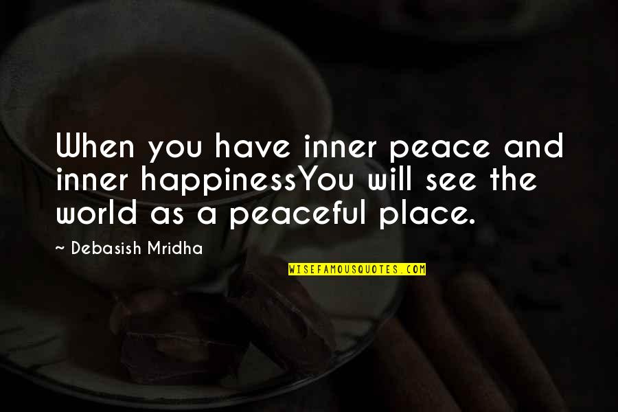 Love Hope Peace Happiness Quotes By Debasish Mridha: When you have inner peace and inner happinessYou