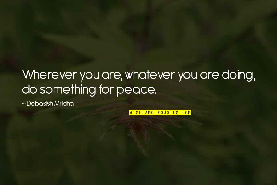 Love Hope Peace Happiness Quotes By Debasish Mridha: Wherever you are, whatever you are doing, do