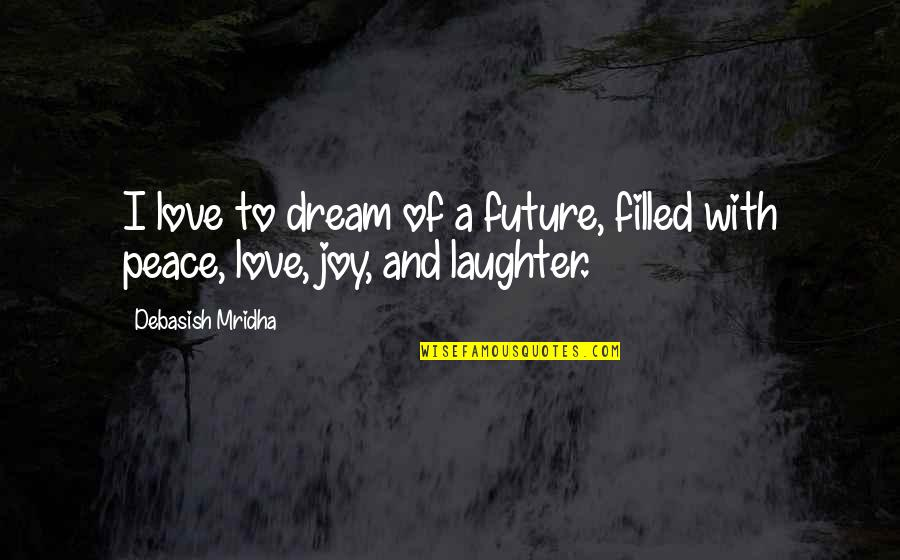 Love Hope Peace Happiness Quotes By Debasish Mridha: I love to dream of a future, filled