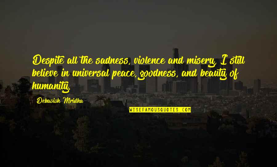 Love Hope Peace Happiness Quotes By Debasish Mridha: Despite all the sadness, violence and misery, I