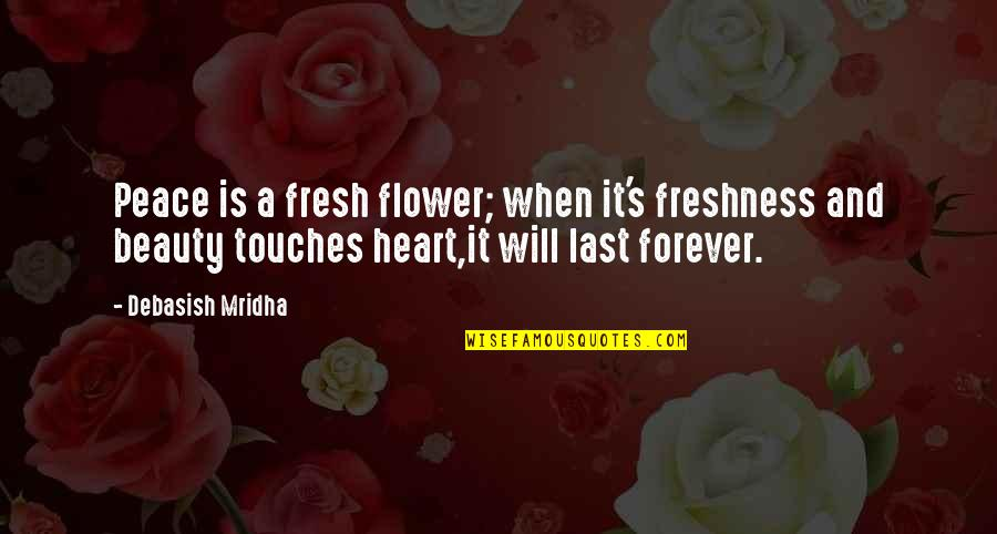 Love Hope Peace Happiness Quotes By Debasish Mridha: Peace is a fresh flower; when it's freshness