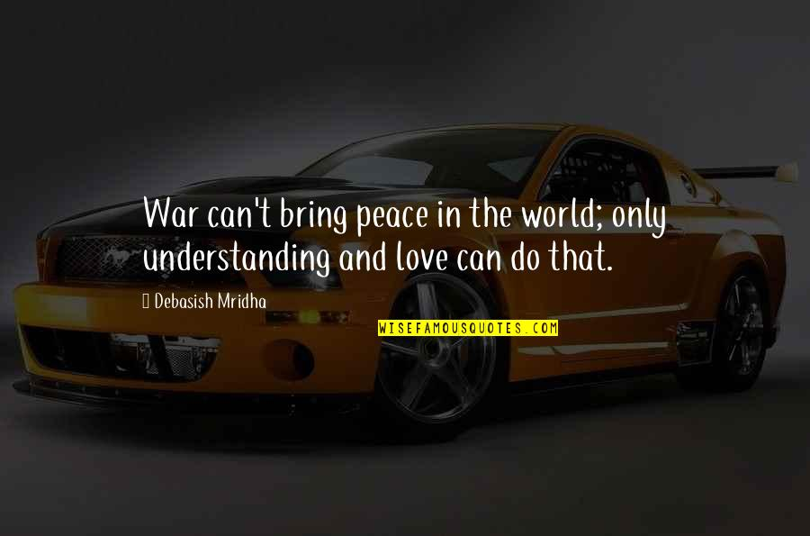 Love Hope Peace Happiness Quotes By Debasish Mridha: War can't bring peace in the world; only