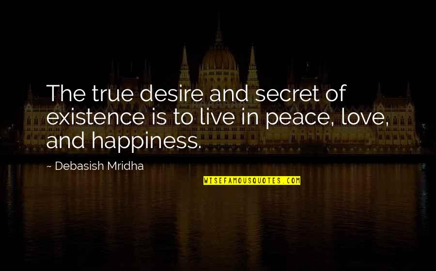 Love Hope Peace Happiness Quotes By Debasish Mridha: The true desire and secret of existence is