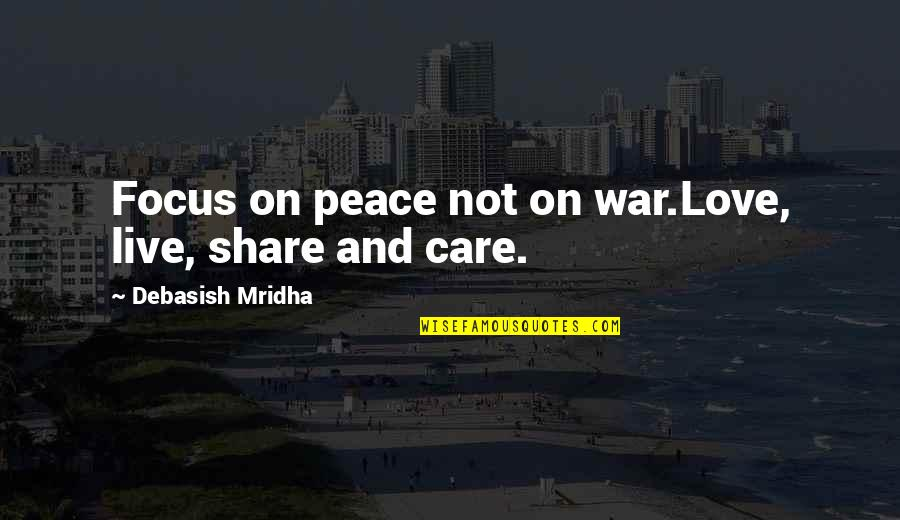 Love Hope Peace Happiness Quotes By Debasish Mridha: Focus on peace not on war.Love, live, share