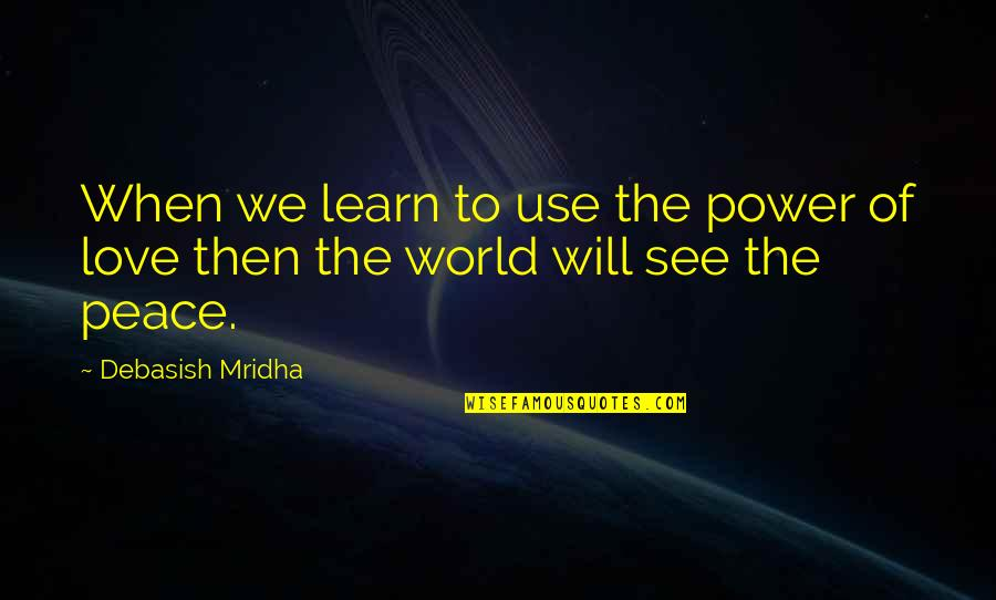 Love Hope Peace Happiness Quotes By Debasish Mridha: When we learn to use the power of