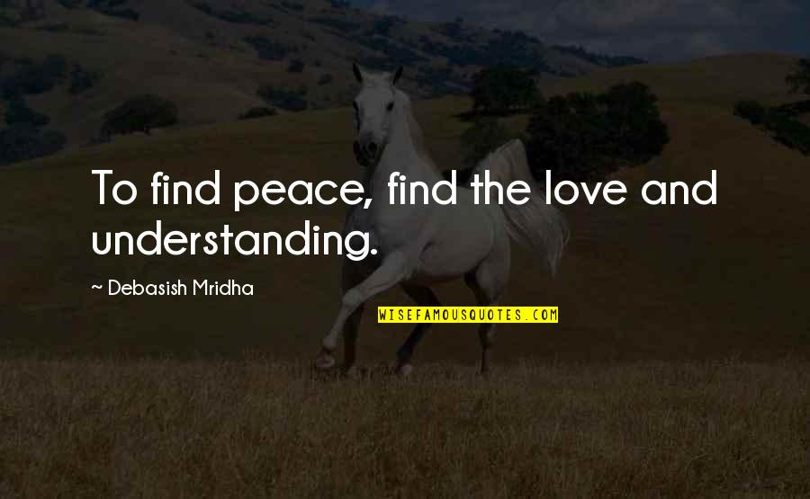 Love Hope Peace Happiness Quotes By Debasish Mridha: To find peace, find the love and understanding.