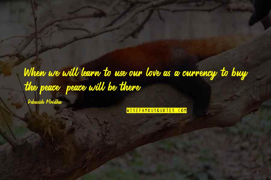 Love Hope Peace Happiness Quotes By Debasish Mridha: When we will learn to use our love