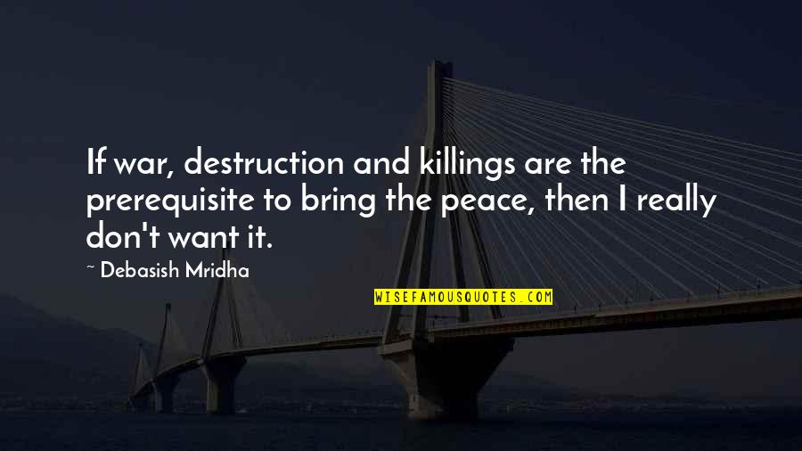 Love Hope Peace Happiness Quotes By Debasish Mridha: If war, destruction and killings are the prerequisite