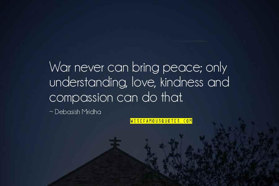 Love Hope Peace Happiness Quotes By Debasish Mridha: War never can bring peace; only understanding, love,
