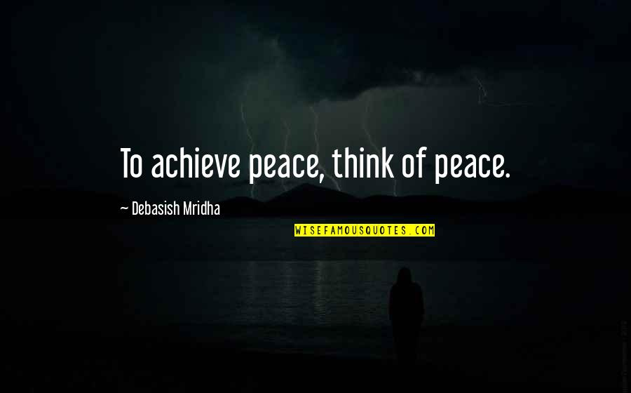 Love Hope Peace Happiness Quotes By Debasish Mridha: To achieve peace, think of peace.