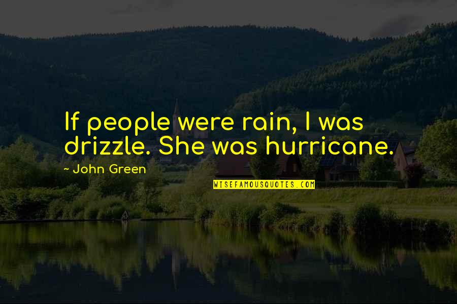 Love Hurricane Quotes By John Green: If people were rain, I was drizzle. She