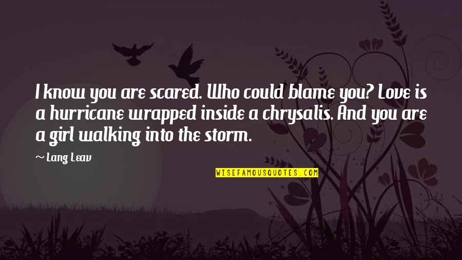 Love Hurricane Quotes By Lang Leav: I know you are scared. Who could blame