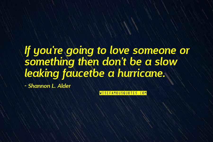 Love Hurricane Quotes By Shannon L. Alder: If you're going to love someone or something