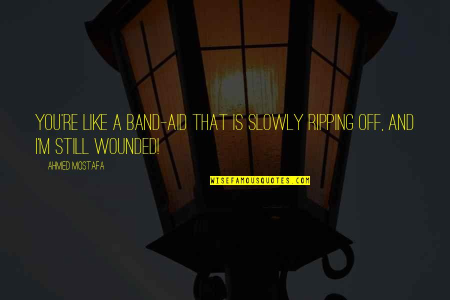 Love Hurting Quotes By Ahmed Mostafa: You're like a band-aid that is slowly ripping