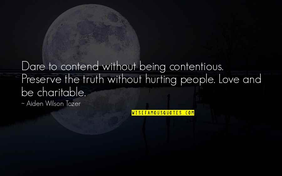 Love Hurting Quotes By Aiden Wilson Tozer: Dare to contend without being contentious. Preserve the