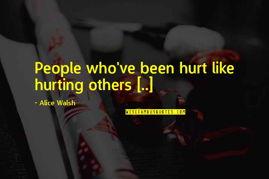 Love Hurting Quotes By Alice Walsh: People who've been hurt like hurting others [..]