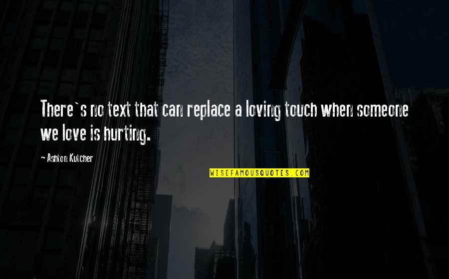 Love Hurting Quotes By Ashton Kutcher: There's no text that can replace a loving