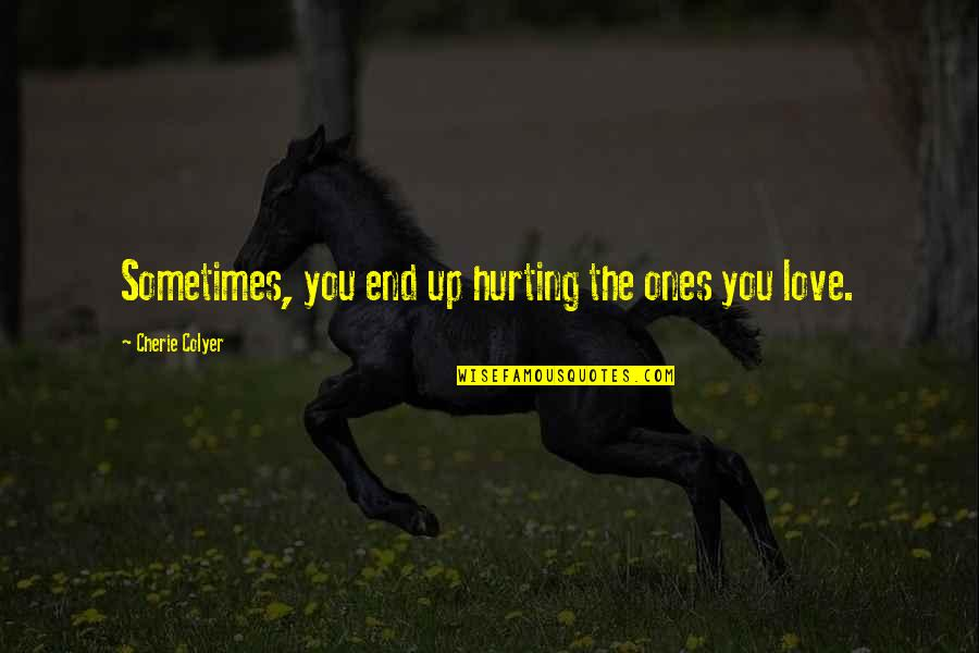 Love Hurting Quotes By Cherie Colyer: Sometimes, you end up hurting the ones you